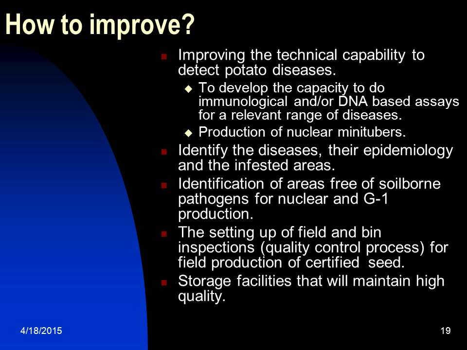 4/18/201519 How to improve? Improving the technical capability to detect potato diseases.  To develop the capacity to do immunological and/or DNA bas