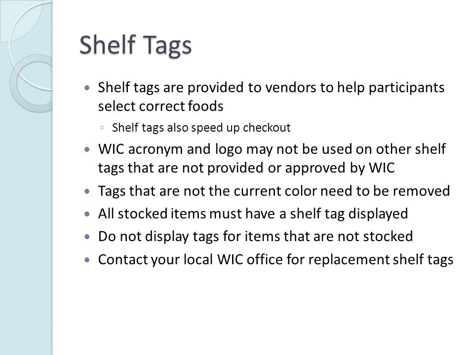 Shelf Tags Shelf tags are provided to vendors to help participants select correct foods ◦ Shelf tags also speed up checkout WIC acronym and logo may not be used on other shelf tags that are not provided or approved by WIC Tags that are not the current color need to be removed All stocked items must have a shelf tag displayed Do not display tags for items that are not stocked Contact your local WIC office for replacement shelf tags