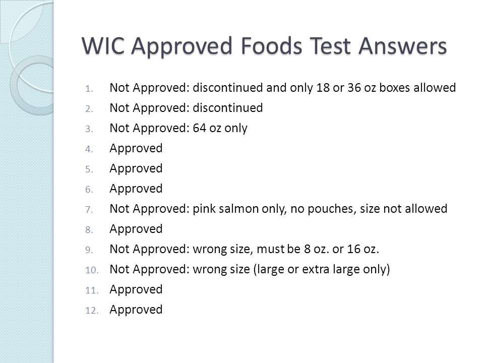 WIC Approved Foods Test Answers 1. Not Approved: discontinued and only 18 or 36 oz boxes allowed 2.