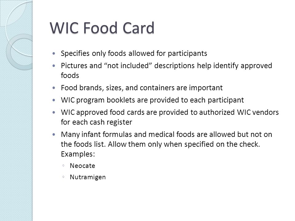WIC Food Card Specifies only foods allowed for participants Pictures and not included descriptions help identify approved foods Food brands, sizes, and containers are important WIC program booklets are provided to each participant WIC approved food cards are provided to authorized WIC vendors for each cash register Many infant formulas and medical foods are allowed but not on the foods list.