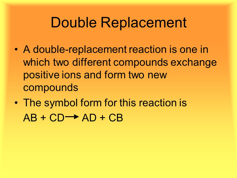 Double Replacement A double-replacement reaction is one in which two different compounds exchange positive ions and form two new compounds The symbol