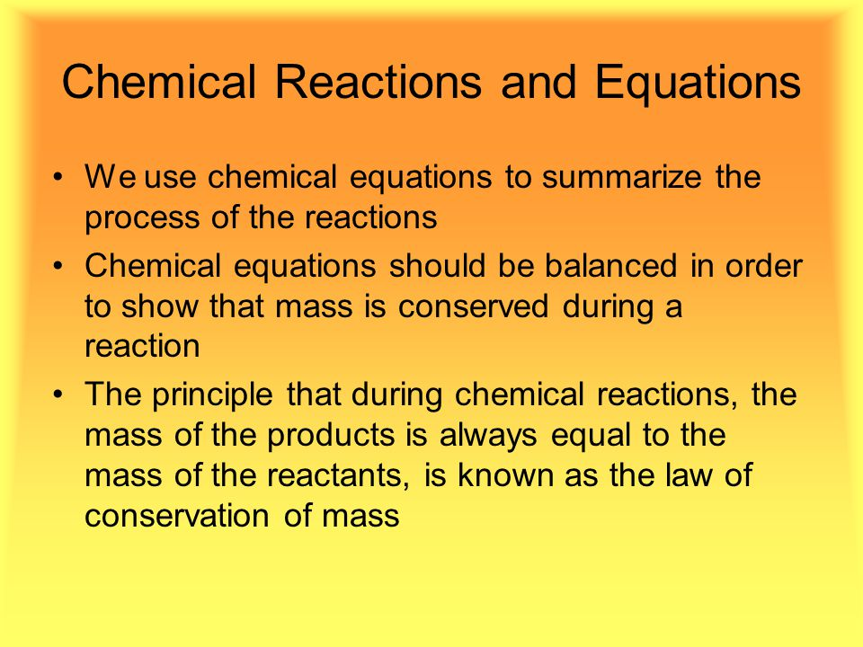 Chemical Reactions and Equations We use chemical equations to summarize the process of the reactions Chemical equations should be balanced in order to