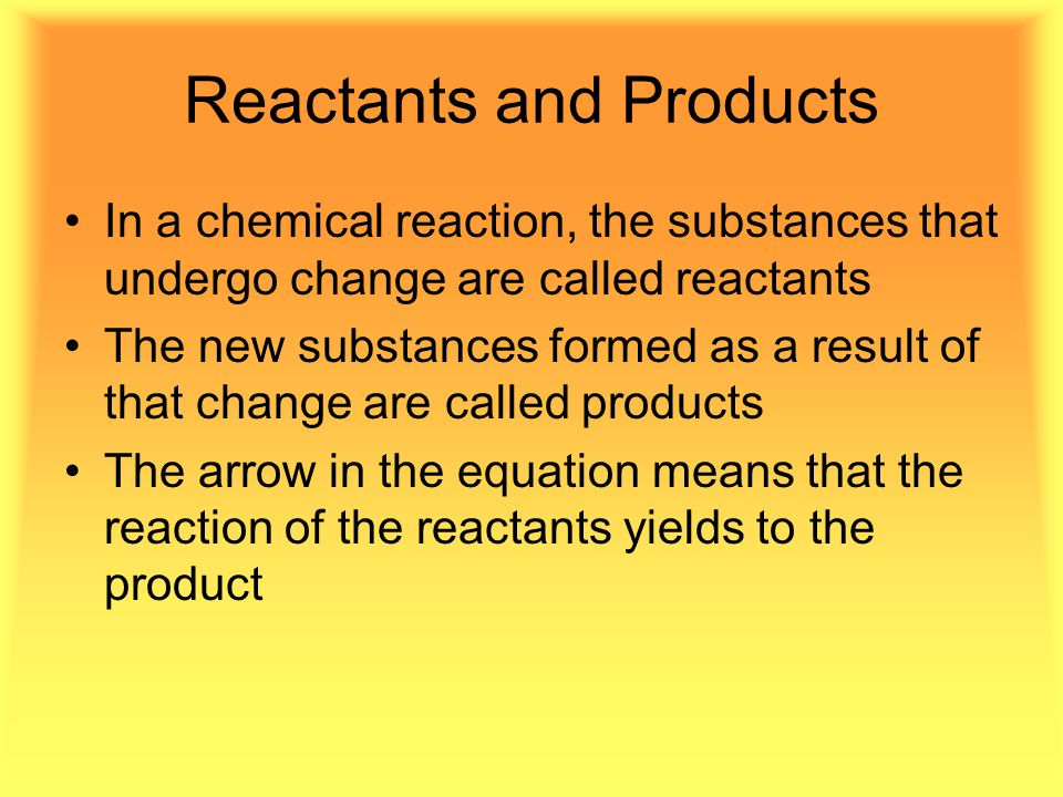 Reactants and Products In a chemical reaction, the substances that undergo change are called reactants The new substances formed as a result of that change are called products The arrow in the equation means that the reaction of the reactants yields to the product