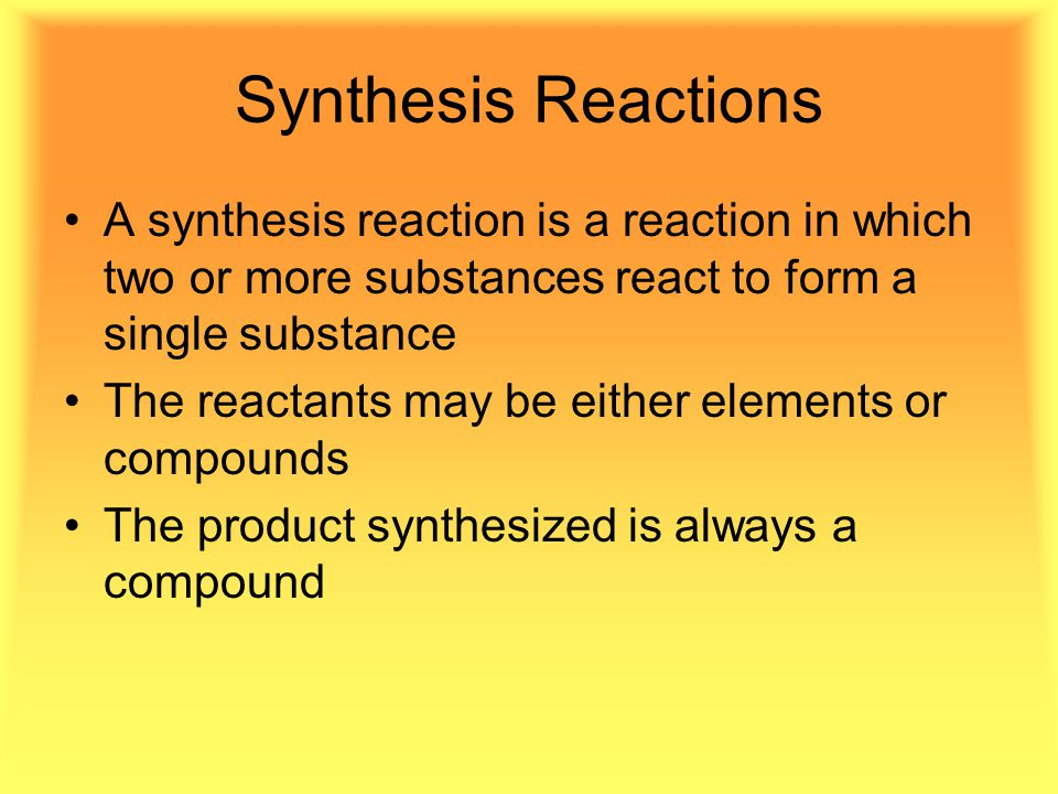 Synthesis Reactions A synthesis reaction is a reaction in which two or more substances react to form a single substance The reactants may be either elements or compounds The product synthesized is always a compound