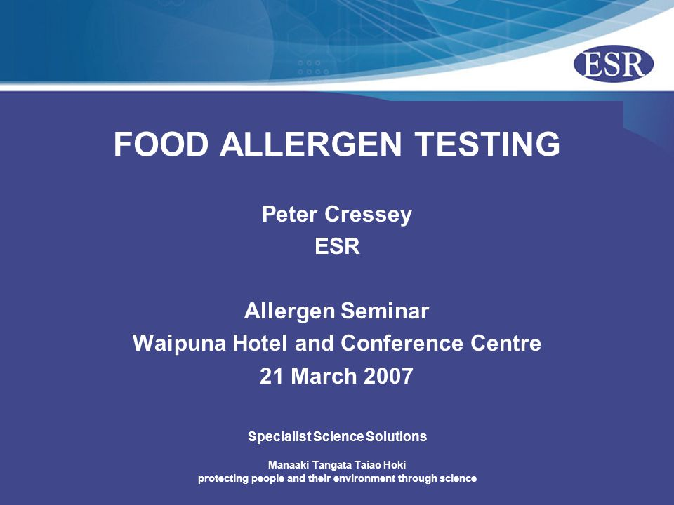 Manaaki Tangata Taiao Hoki protecting people and their environment through science Specialist Science Solutions FOOD ALLERGEN TESTING Peter Cressey ESR Allergen Seminar Waipuna Hotel and Conference Centre 21 March 2007
