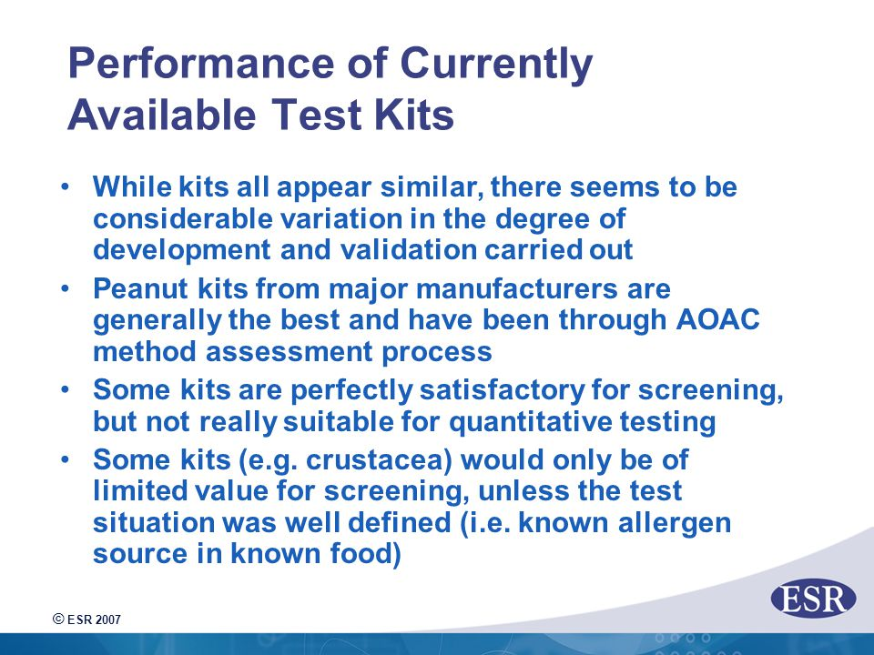 © ESR 2007 Performance of Currently Available Test Kits While kits all appear similar, there seems to be considerable variation in the degree of development and validation carried out Peanut kits from major manufacturers are generally the best and have been through AOAC method assessment process Some kits are perfectly satisfactory for screening, but not really suitable for quantitative testing Some kits (e.g.