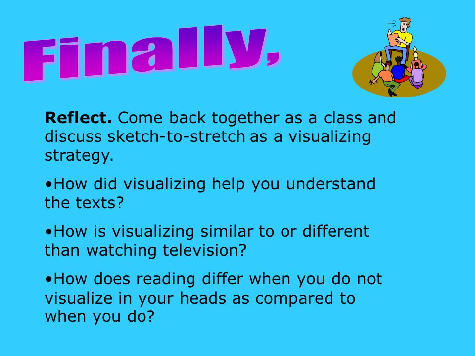 Reflect. Come back together as a class and discuss sketch-to-stretch as a visualizing strategy.