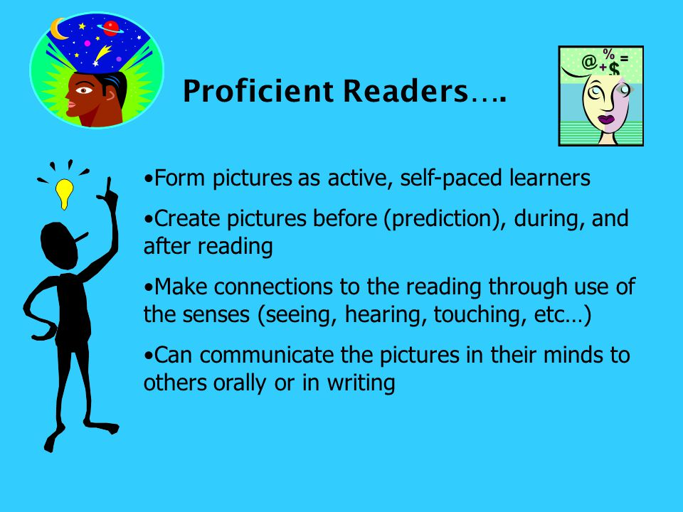 Proficient Readers…. Form pictures as active, self-paced learners Create pictures before (prediction), during, and after reading Make connections to t