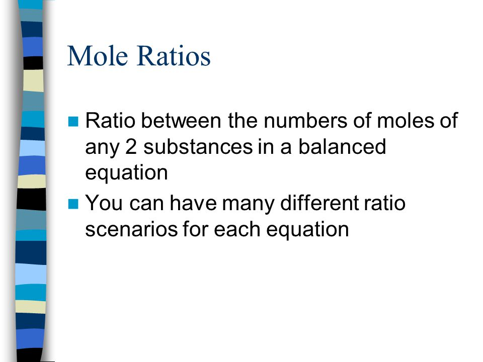 Mole Ratios Ratio between the numbers of moles of any 2 substances in a balanced equation You can have many different ratio scenarios for each equation