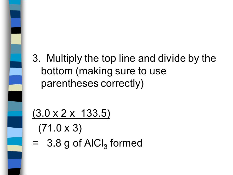 3. Multiply the top line and divide by the bottom (making sure to use parentheses correctly) (3.0 x 2 x 133.5) (71.0 x 3) = 3.8 g of AlCl 3 formed