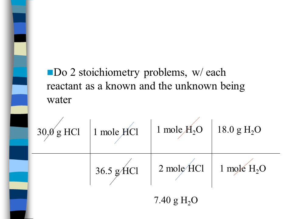 30.0 g HCl 36.5 g HCl 1 mole HCl 2 mole HCl 1 mole H 2 O 18.0 g H 2 O Do 2 stoichiometry problems, w/ each reactant as a known and the unknown being water 7.40 g H 2 O