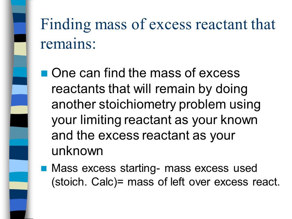 Finding mass of excess reactant that remains: One can find the mass of excess reactants that will remain by doing another stoichiometry problem using your limiting reactant as your known and the excess reactant as your unknown Mass excess starting- mass excess used (stoich.