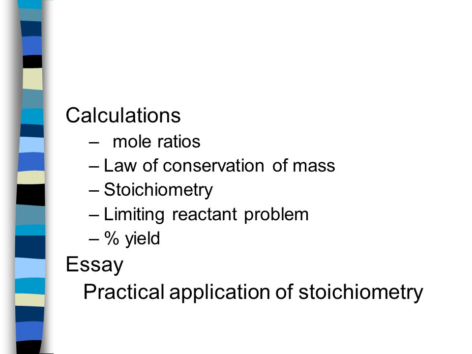Calculations –mole ratios –Law of conservation of mass –Stoichiometry –Limiting reactant problem –% yield Essay Practical application of stoichiometry