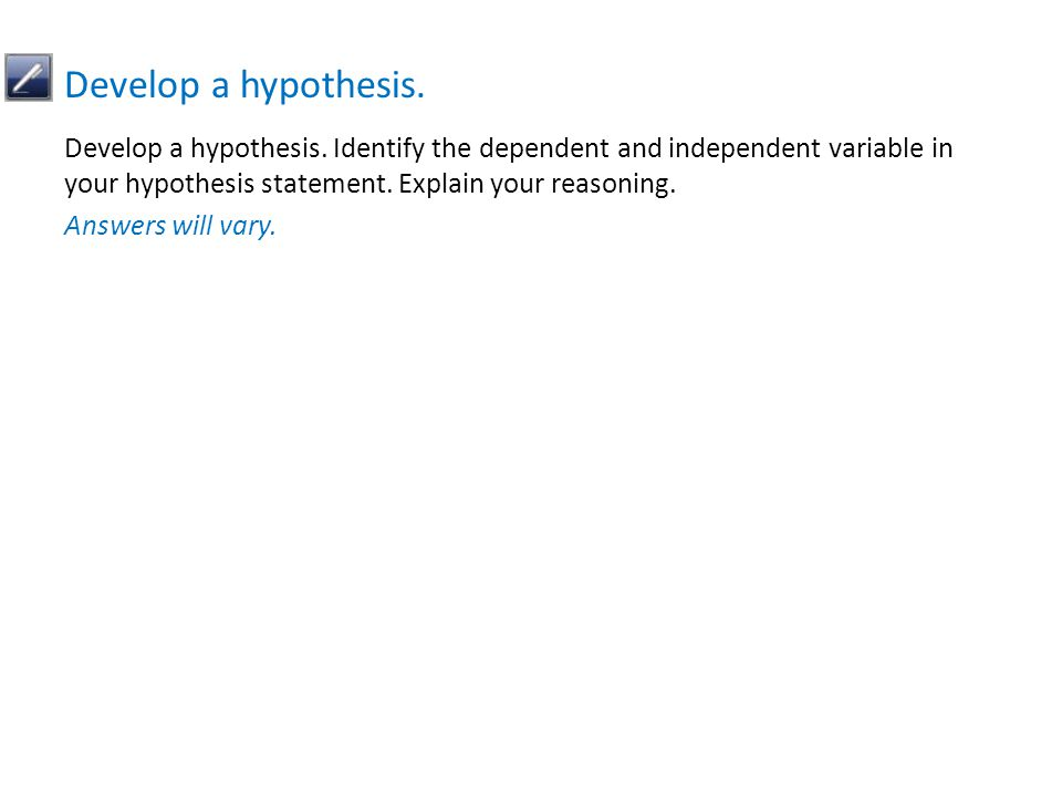 Develop a hypothesis. Identify the dependent and independent variable in your hypothesis statement.