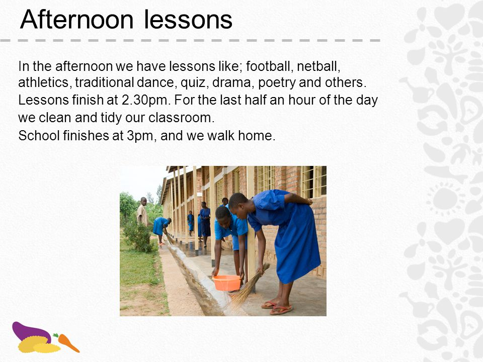 Afternoon lessons In the afternoon we have lessons like; football, netball, athletics, traditional dance, quiz, drama, poetry and others.