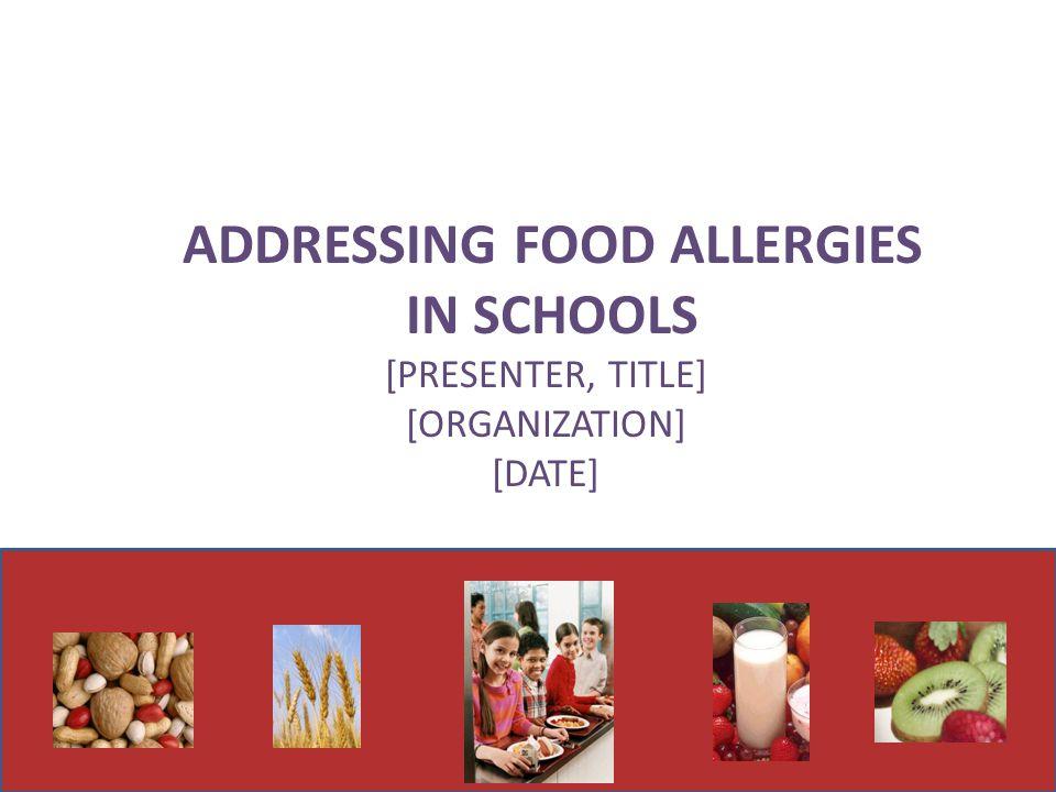 1 ADDRESSING FOOD ALLERGIES IN SCHOOLS [PRESENTER, TITLE] [ORGANIZATION] [DATE]