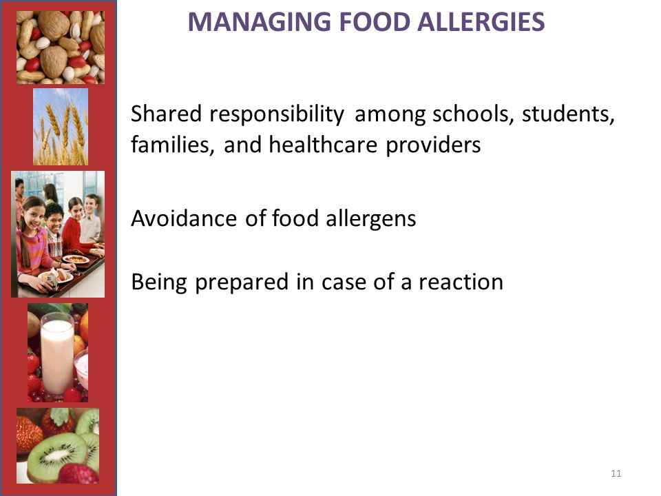 11 MANAGING FOOD ALLERGIES Shared responsibility among schools, students, families, and healthcare providers Avoidance of food allergens Being prepared in case of a reaction
