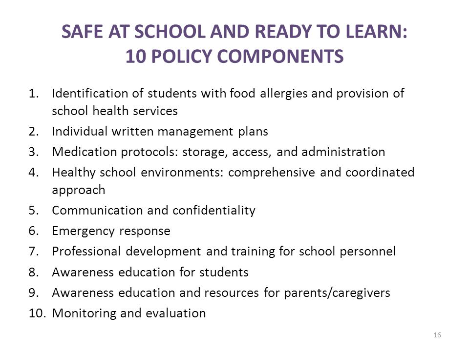 SAFE AT SCHOOL AND READY TO LEARN: 10 POLICY COMPONENTS 1.Identification of students with food allergies and provision of school health services 2.Individual written management plans 3.Medication protocols: storage, access, and administration 4.Healthy school environments: comprehensive and coordinated approach 5.Communication and confidentiality 6.Emergency response 7.Professional development and training for school personnel 8.Awareness education for students 9.Awareness education and resources for parents/caregivers 10.Monitoring and evaluation 16
