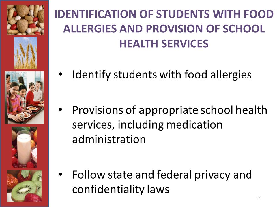 17 IDENTIFICATION OF STUDENTS WITH FOOD ALLERGIES AND PROVISION OF SCHOOL HEALTH SERVICES Identify students with food allergies Provisions of appropriate school health services, including medication administration Follow state and federal privacy and confidentiality laws