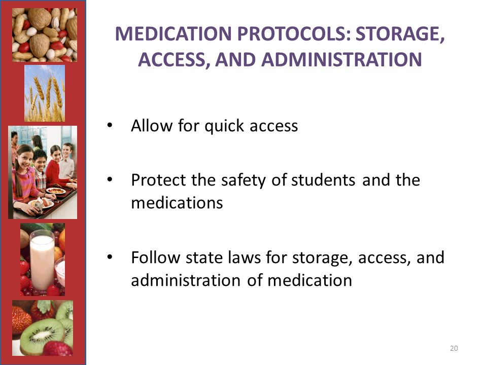 20 MEDICATION PROTOCOLS: STORAGE, ACCESS, AND ADMINISTRATION Allow for quick access Protect the safety of students and the medications Follow state laws for storage, access, and administration of medication