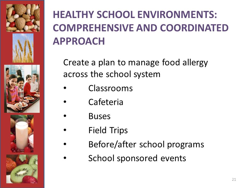 21 HEALTHY SCHOOL ENVIRONMENTS: COMPREHENSIVE AND COORDINATED APPROACH Create a plan to manage food allergy across the school system Classrooms Cafeteria Buses Field Trips Before/after school programs School sponsored events