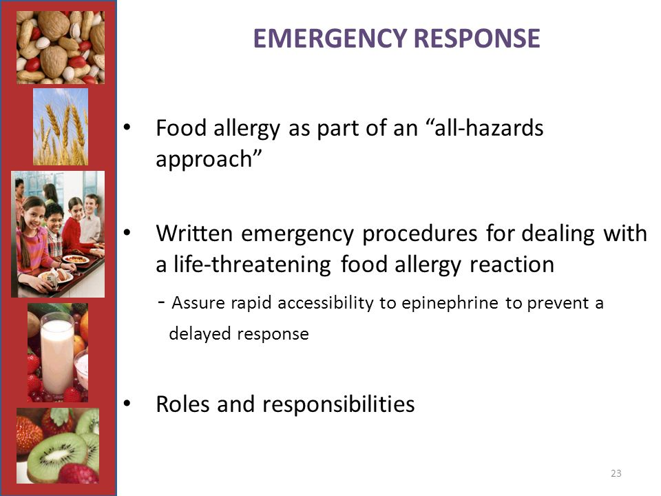 23 EMERGENCY RESPONSE Food allergy as part of an all-hazards approach Written emergency procedures for dealing with a life-threatening food allergy reaction - Assure rapid accessibility to epinephrine to prevent a delayed response Roles and responsibilities