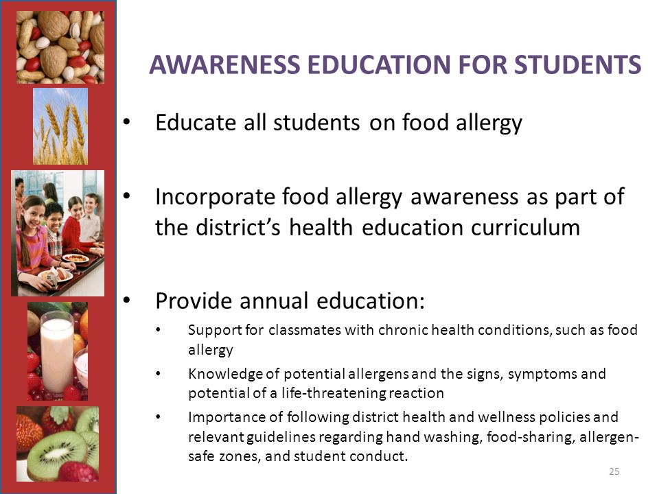 25 AWARENESS EDUCATION FOR STUDENTS Educate all students on food allergy Incorporate food allergy awareness as part of the district's health education curriculum Provide annual education: Support for classmates with chronic health conditions, such as food allergy Knowledge of potential allergens and the signs, symptoms and potential of a life-threatening reaction Importance of following district health and wellness policies and relevant guidelines regarding hand washing, food-sharing, allergen- safe zones, and student conduct.