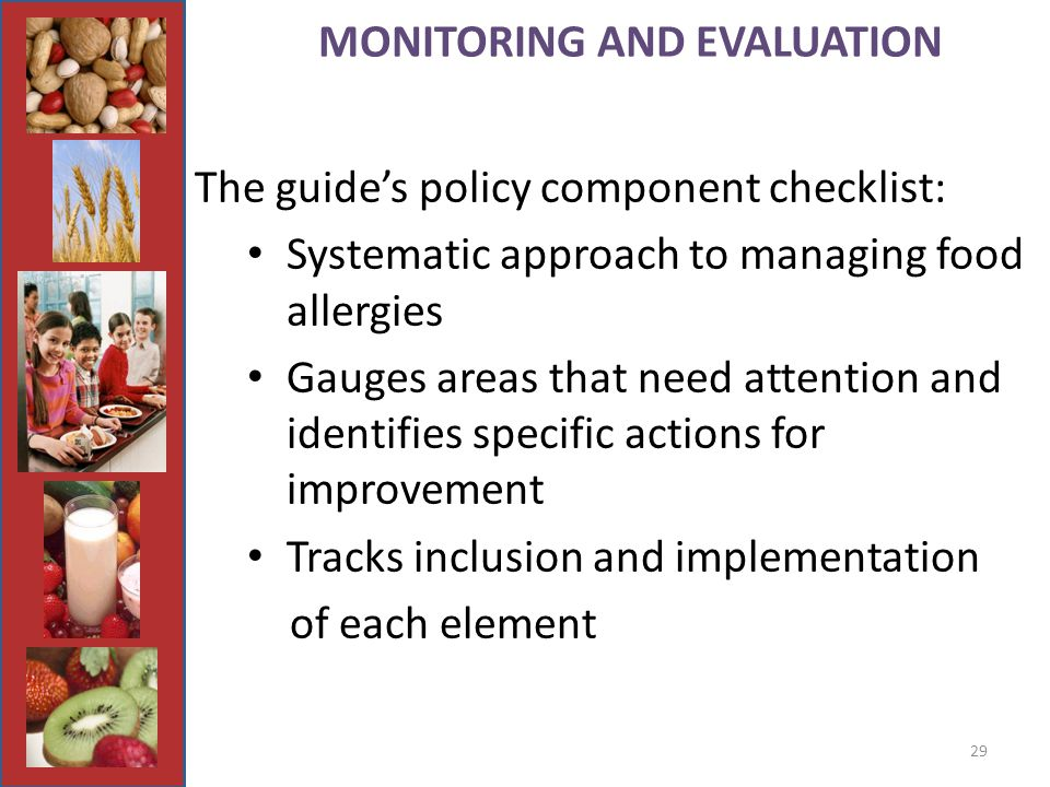 29 MONITORING AND EVALUATION The guide's policy component checklist: Systematic approach to managing food allergies Gauges areas that need attention and identifies specific actions for improvement Tracks inclusion and implementation of each element