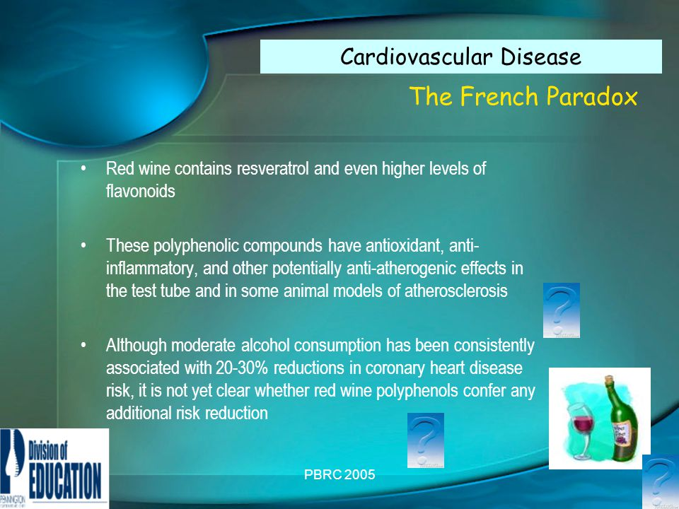 PBRC 2005 The French Paradox Red wine contains resveratrol and even higher levels of flavonoids These polyphenolic compounds have antioxidant, anti- inflammatory, and other potentially anti-atherogenic effects in the test tube and in some animal models of atherosclerosis Although moderate alcohol consumption has been consistently associated with 20-30% reductions in coronary heart disease risk, it is not yet clear whether red wine polyphenols confer any additional risk reduction Cardiovascular Disease