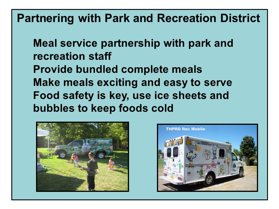 Partnering with Park and Recreation District Meal service partnership with park and recreation staff Provide bundled complete meals Make meals exciting and easy to serve Food safety is key, use ice sheets and bubbles to keep foods cold