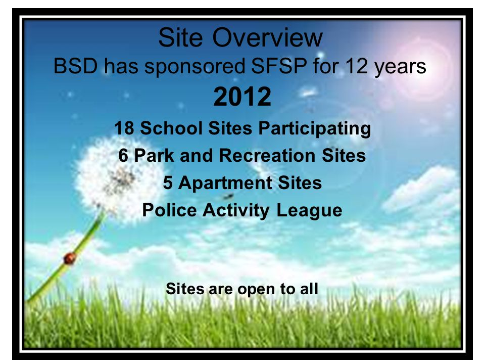 Site Overview BSD has sponsored SFSP for 12 years 2012 18 School Sites Participating 6 Park and Recreation Sites 5 Apartment Sites Police Activity League Sites are open to all