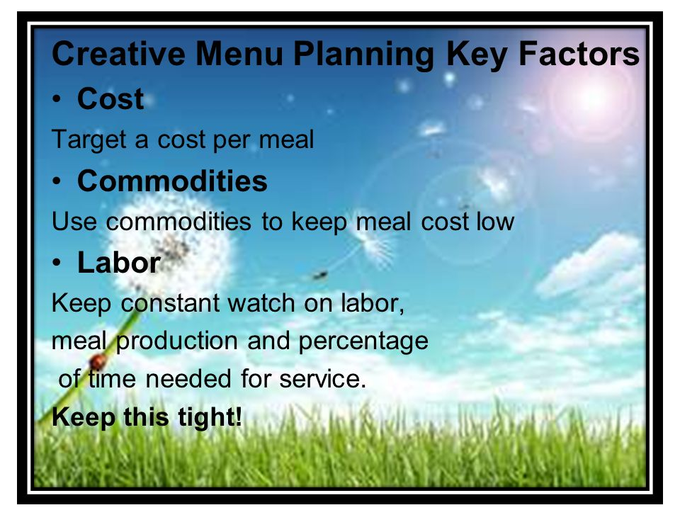 Creative Menu Planning Key Factors Cost Target a cost per meal Commodities Use commodities to keep meal cost low Labor Keep constant watch on labor, meal production and percentage of time needed for service.
