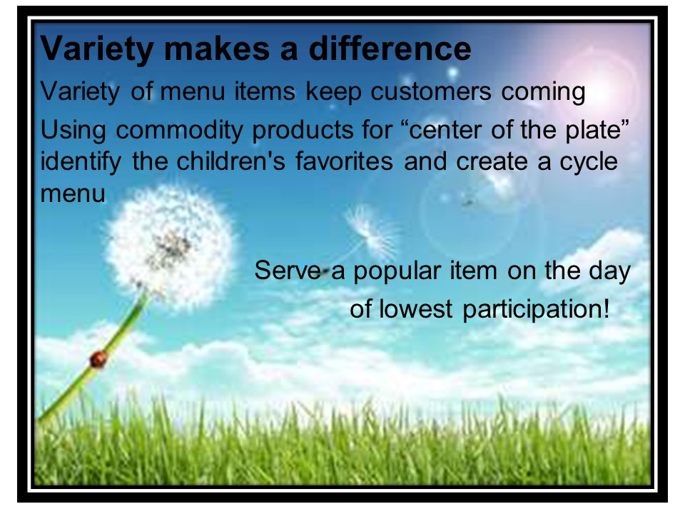 Variety makes a difference Variety of menu items keep customers coming Using commodity products for center of the plate identify the children s favorites and create a cycle menu Serve a popular item on the day of lowest participation!