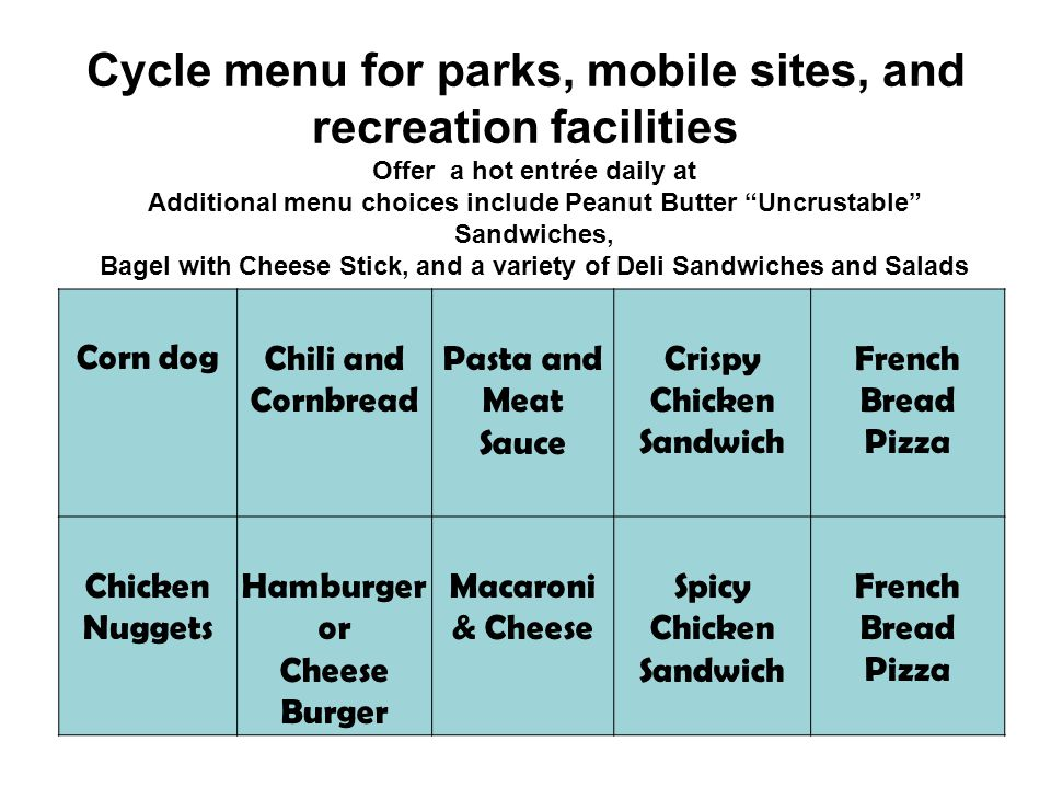 Cycle menu for parks, mobile sites, and recreation facilities Corn dogChili and Cornbread Pasta and Meat Sauce Crispy Chicken Sandwich French Bread Pizza Chicken Nuggets Hamburger or Cheese Burger Macaroni & Cheese Spicy Chicken Sandwich French Bread Pizza Offer a hot entrée daily at Additional menu choices include Peanut Butter Uncrustable Sandwiches, Bagel with Cheese Stick, and a variety of Deli Sandwiches and Salads