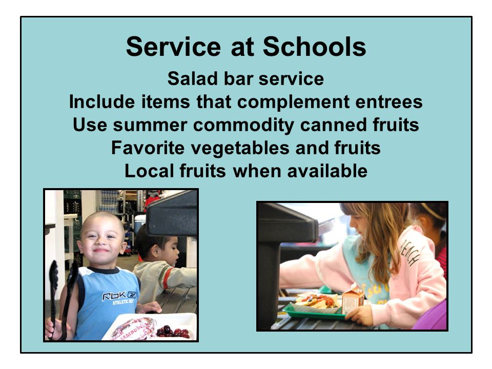 Service at Schools Salad bar service Include items that complement entrees Use summer commodity canned fruits Favorite vegetables and fruits Local fruits when available