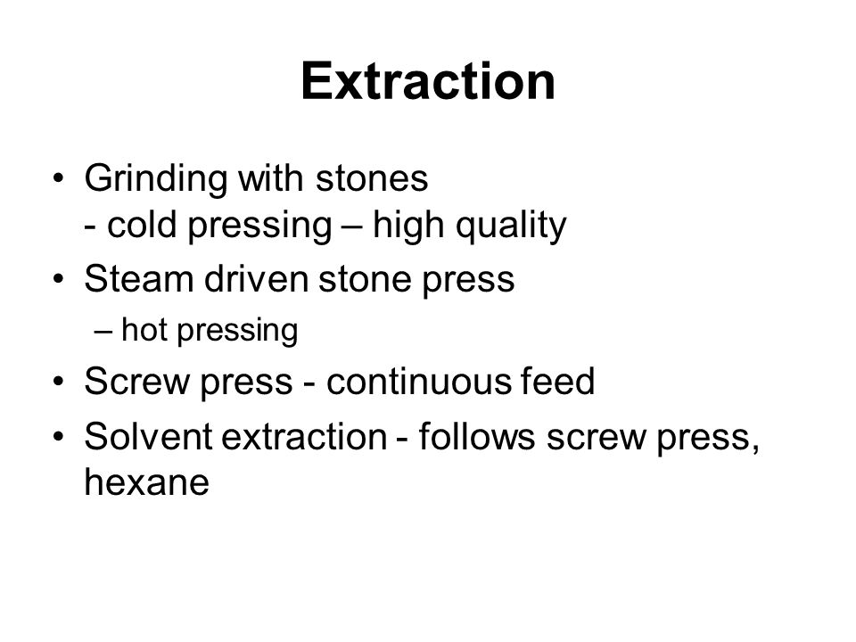Extraction Grinding with stones - cold pressing – high quality Steam driven stone press –hot pressing Screw press - continuous feed Solvent extraction - follows screw press, hexane
