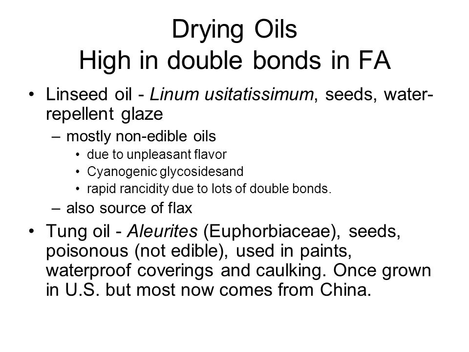 Drying Oils High in double bonds in FA Linseed oil - Linum usitatissimum, seeds, water- repellent glaze –mostly non-edible oils due to unpleasant flavor Cyanogenic glycosidesand rapid rancidity due to lots of double bonds.