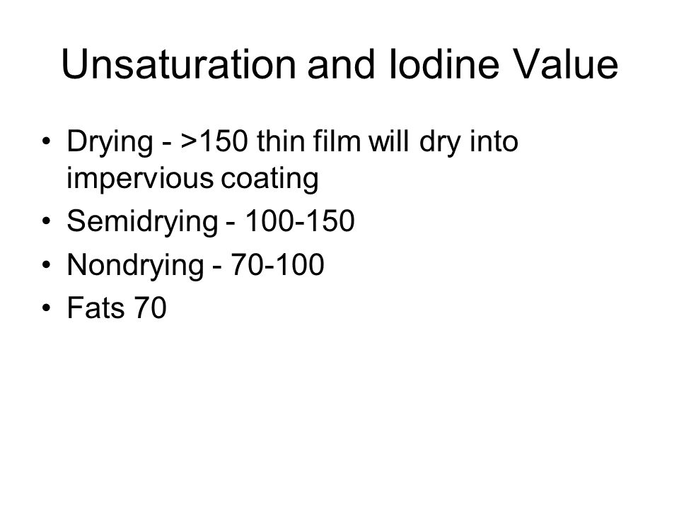 Unsaturation and Iodine Value Drying - >150 thin film will dry into impervious coating Semidrying - 100-150 Nondrying - 70-100 Fats 70