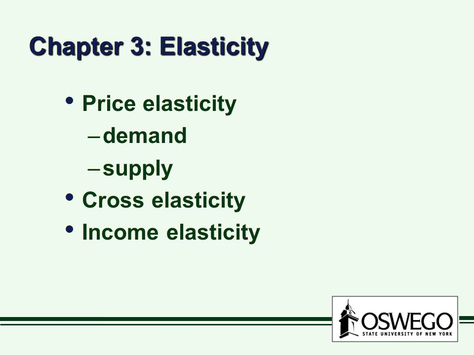 Chapter 3: Elasticity Price elasticity –demand –supply Cross elasticity Income elasticity Price elasticity –demand –supply Cross elasticity Income ela
