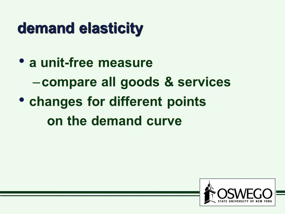 demand elasticity a unit-free measure –compare all goods & services changes for different points on the demand curve a unit-free measure –compare all goods & services changes for different points on the demand curve