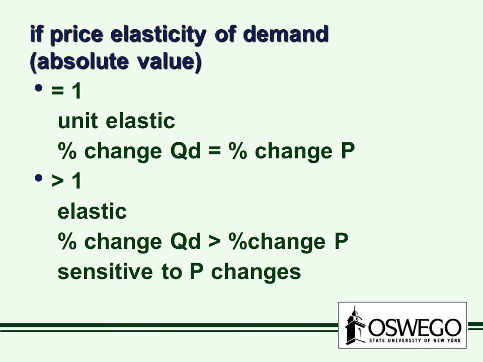 if price elasticity of demand (absolute value) = 1 unit elastic % change Qd = % change P > 1 elastic % change Qd > %change P sensitive to P changes =