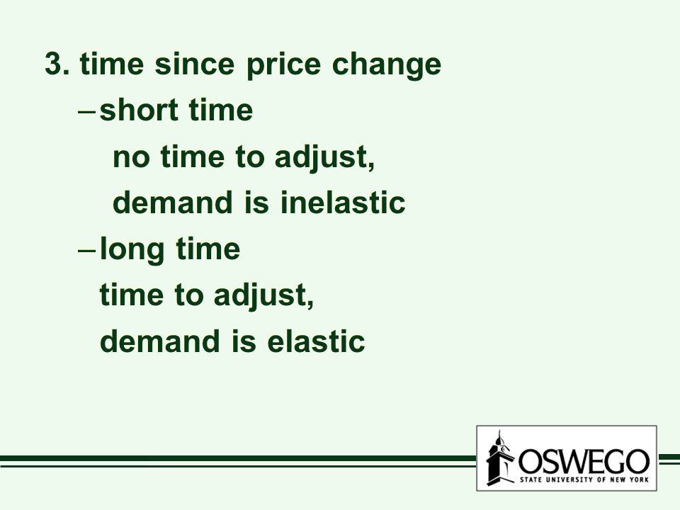 3. time since price change –short time no time to adjust, demand is inelastic –long time time to adjust, demand is elastic 3. time since price change