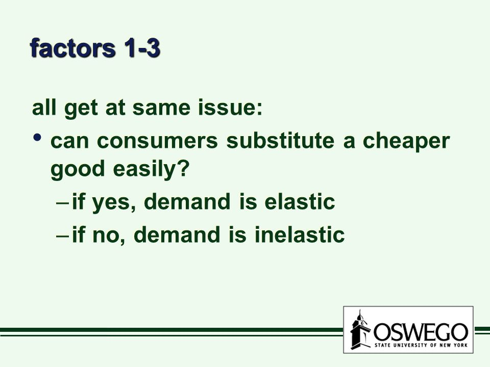 factors 1-3 all get at same issue: can consumers substitute a cheaper good easily? –if yes, demand is elastic –if no, demand is inelastic all get at s