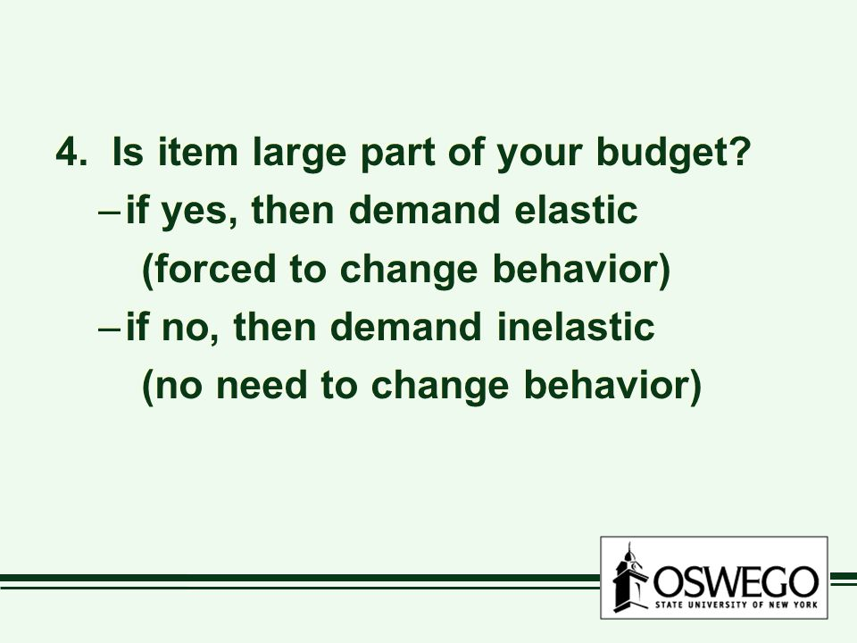 4. Is item large part of your budget? –if yes, then demand elastic (forced to change behavior) –if no, then demand inelastic (no need to change behavi