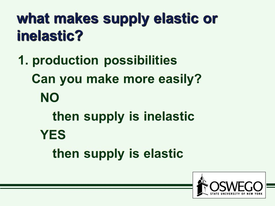 what makes supply elastic or inelastic? 1. production possibilities Can you make more easily? NO then supply is inelastic YES then supply is elastic 1