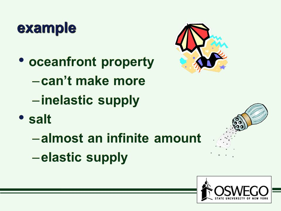 exampleexample oceanfront property –can't make more –inelastic supply salt –almost an infinite amount –elastic supply oceanfront property –can't make more –inelastic supply salt –almost an infinite amount –elastic supply