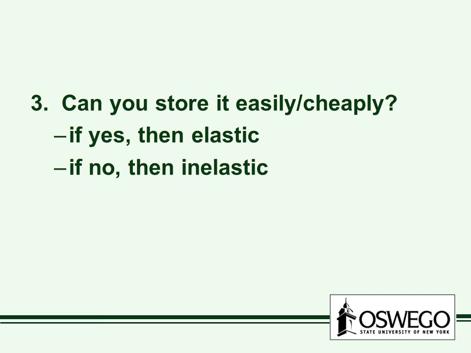 3. Can you store it easily/cheaply. –if yes, then elastic –if no, then inelastic 3.