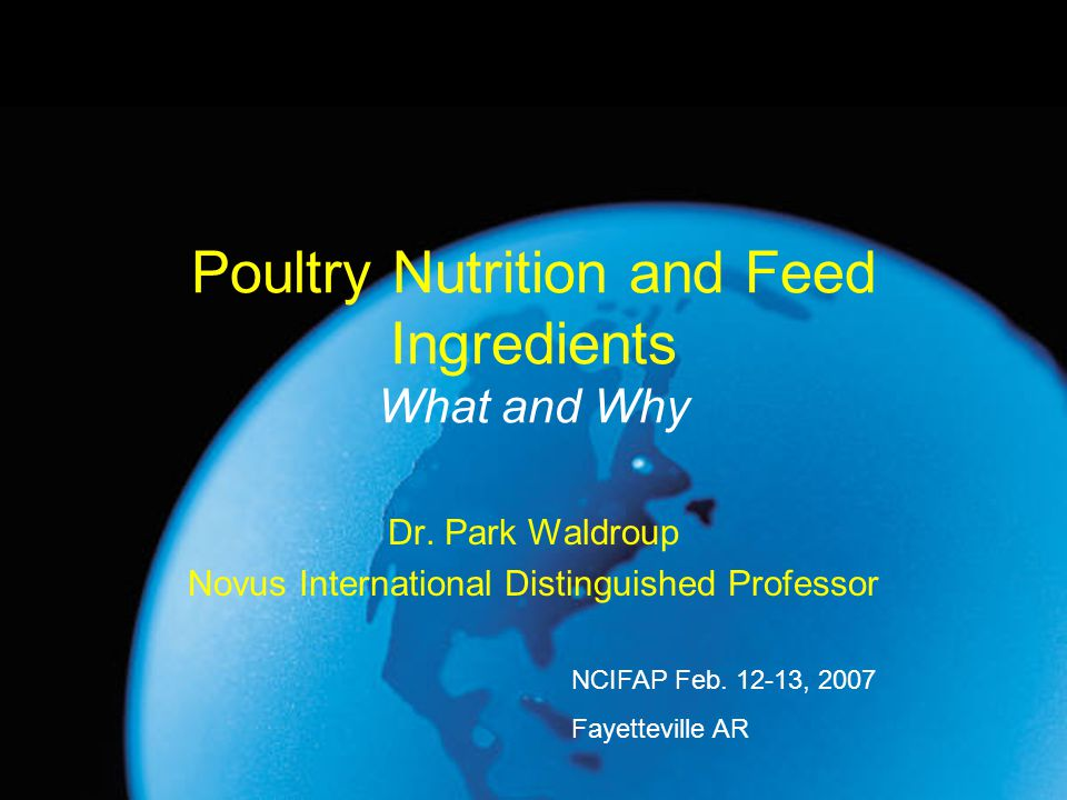 Poultry Nutrition and Feed Ingredients What and Why Dr. Park Waldroup Novus International Distinguished Professor NCIFAP Feb. 12-13, 2007 Fayetteville