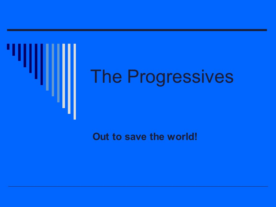 The Progressives Out to save the world!