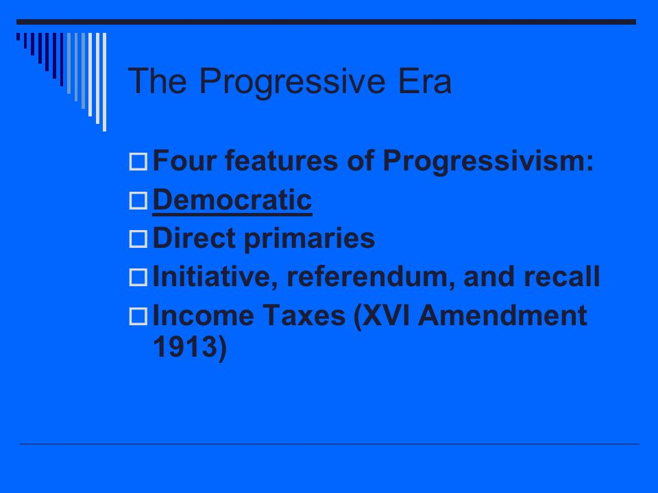The Progressive Era  Four features of Progressivism:  Democratic  Direct primaries  Initiative, referendum, and recall  Income Taxes (XVI Amendme